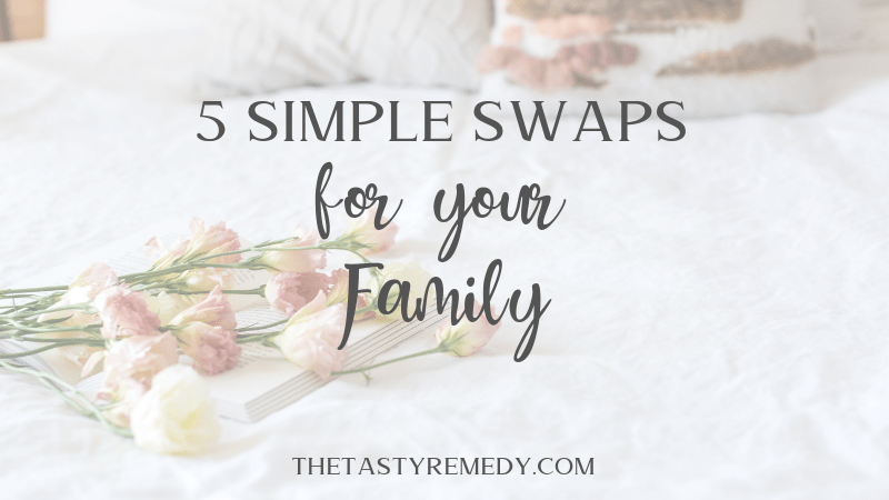 5 Simple Swaps for your Family | thetastyremedy.com